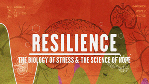 Title card for RESILIENCE: THE BIOLOGY OF STRESS AND THE SCIENCE OF HOPE